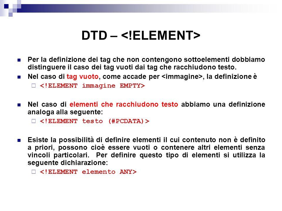 DTD – Per la definizione dei tag che non contengono sottoelementi dobbiamo distinguere il caso dei tag vuoti dai tag che racchiudono testo.
