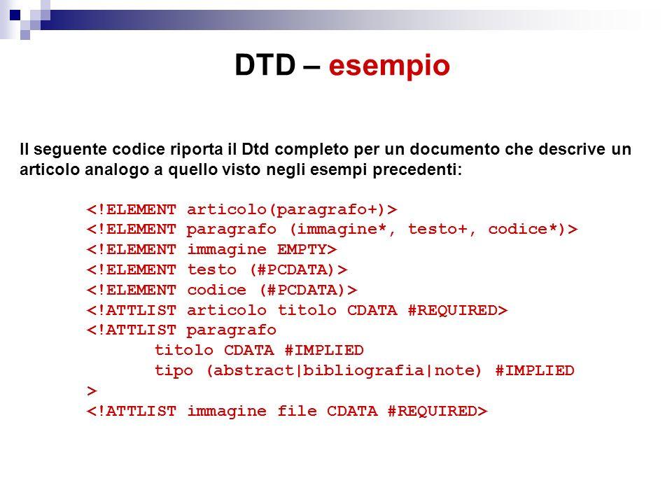DTD – esempio Il seguente codice riporta il Dtd completo per un documento che descrive un articolo analogo a quello visto negli esempi precedenti: <!ATTLIST paragrafo titolo CDATA #IMPLIED tipo (abstract|bibliografia|note) #IMPLIED >