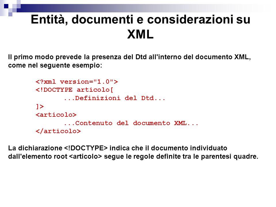 Entità, documenti e considerazioni su XML Il primo modo prevede la presenza del Dtd all interno del documento XML, come nel seguente esempio: <!DOCTYPE articolo[...Definizioni del Dtd...