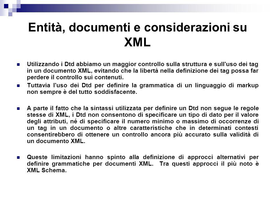 Entità, documenti e considerazioni su XML Utilizzando i Dtd abbiamo un maggior controllo sulla struttura e sull uso dei tag in un documento XML, evitando che la libertà nella definizione dei tag possa far perdere il controllo sui contenuti.