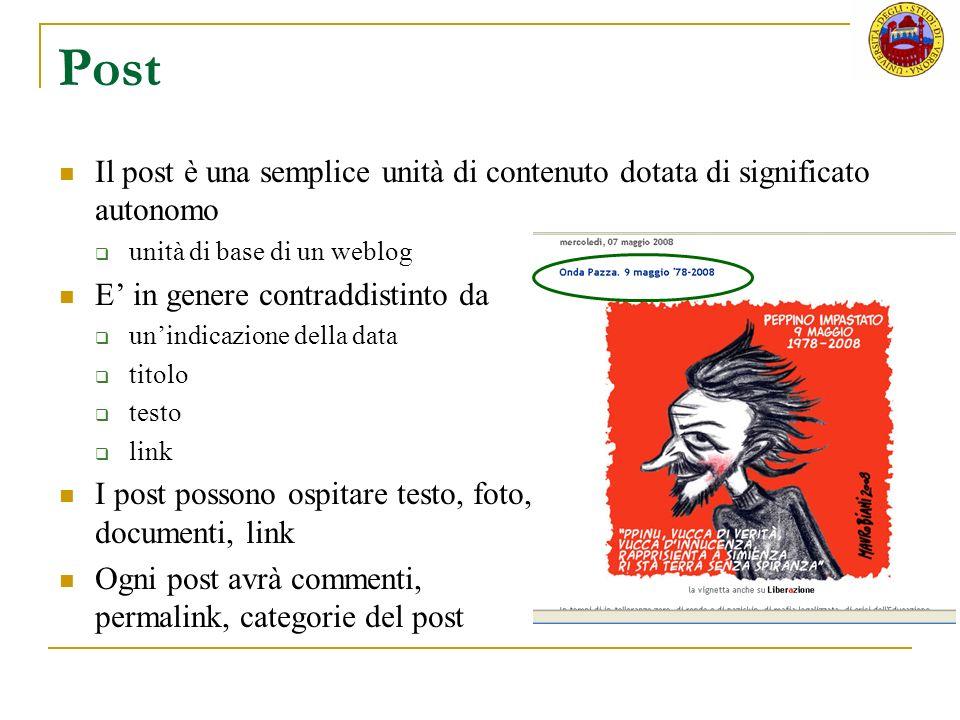 Post Il post è una semplice unità di contenuto dotata di significato autonomo unità di base di un weblog E in genere contraddistinto da unindicazione della data titolo testo link I post possono ospitare testo, foto, documenti, link Ogni post avrà commenti, permalink, categorie del post
