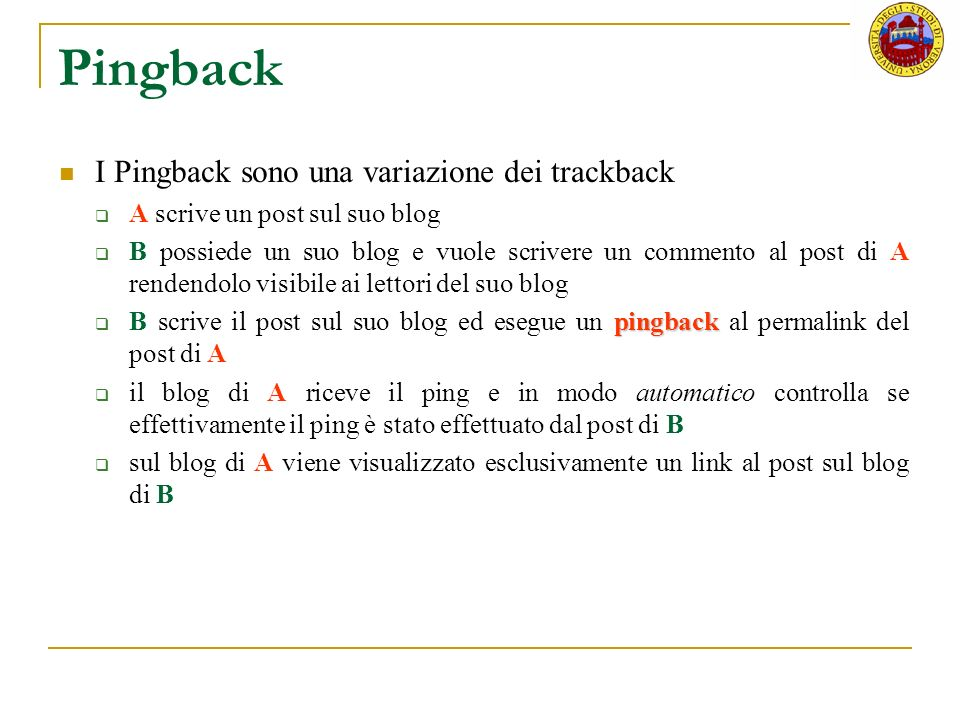 Pingback I Pingback sono una variazione dei trackback A scrive un post sul suo blog B possiede un suo blog e vuole scrivere un commento al post di A rendendolo visibile ai lettori del suo blog pingback B scrive il post sul suo blog ed esegue un pingback al permalink del post di A il blog di A riceve il ping e in modo automatico controlla se effettivamente il ping è stato effettuato dal post di B sul blog di A viene visualizzato esclusivamente un link al post sul blog di B