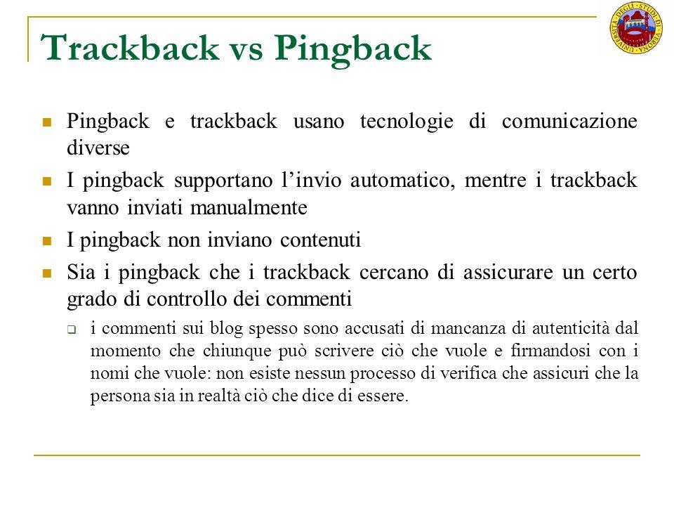 Trackback vs Pingback Pingback e trackback usano tecnologie di comunicazione diverse I pingback supportano linvio automatico, mentre i trackback vanno inviati manualmente I pingback non inviano contenuti Sia i pingback che i trackback cercano di assicurare un certo grado di controllo dei commenti i commenti sui blog spesso sono accusati di mancanza di autenticità dal momento che chiunque può scrivere ciò che vuole e firmandosi con i nomi che vuole: non esiste nessun processo di verifica che assicuri che la persona sia in realtà ciò che dice di essere.