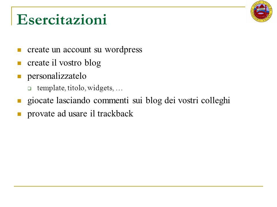 Esercitazioni create un account su wordpress create il vostro blog personalizzatelo template, titolo, widgets, … giocate lasciando commenti sui blog dei vostri colleghi provate ad usare il trackback