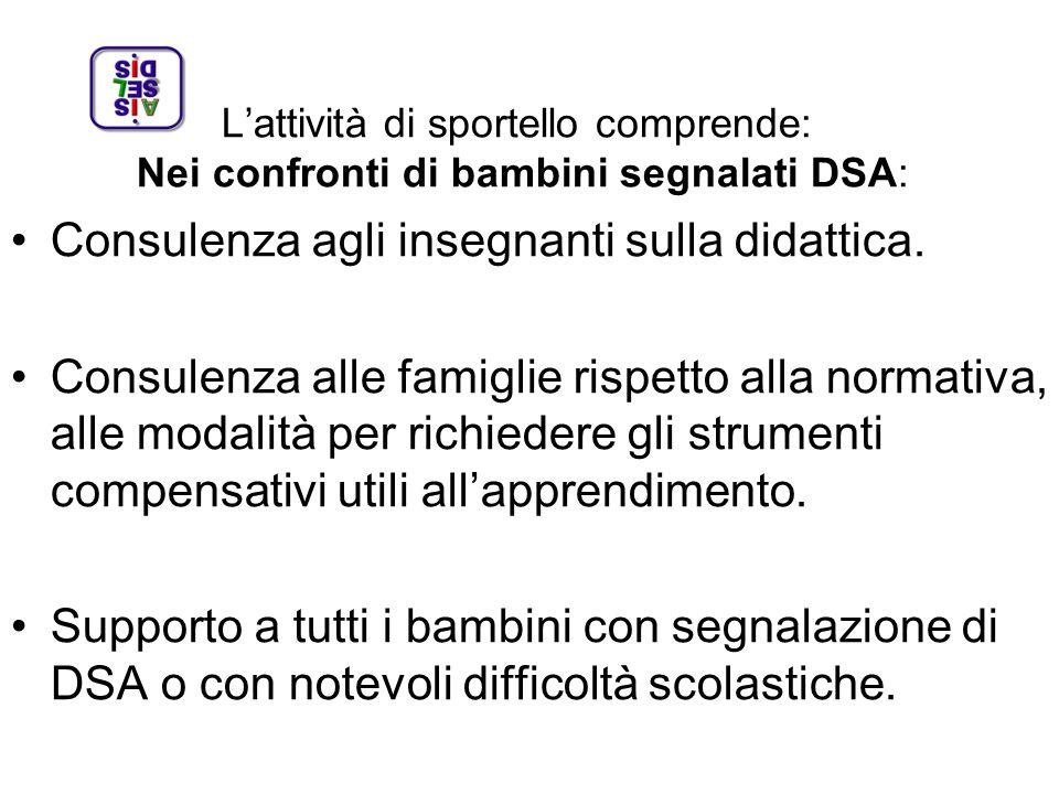 Lattività di sportello comprende: Nei confronti di bambini segnalati DSA: Consulenza agli insegnanti sulla didattica. Consulenza alle famiglie rispett