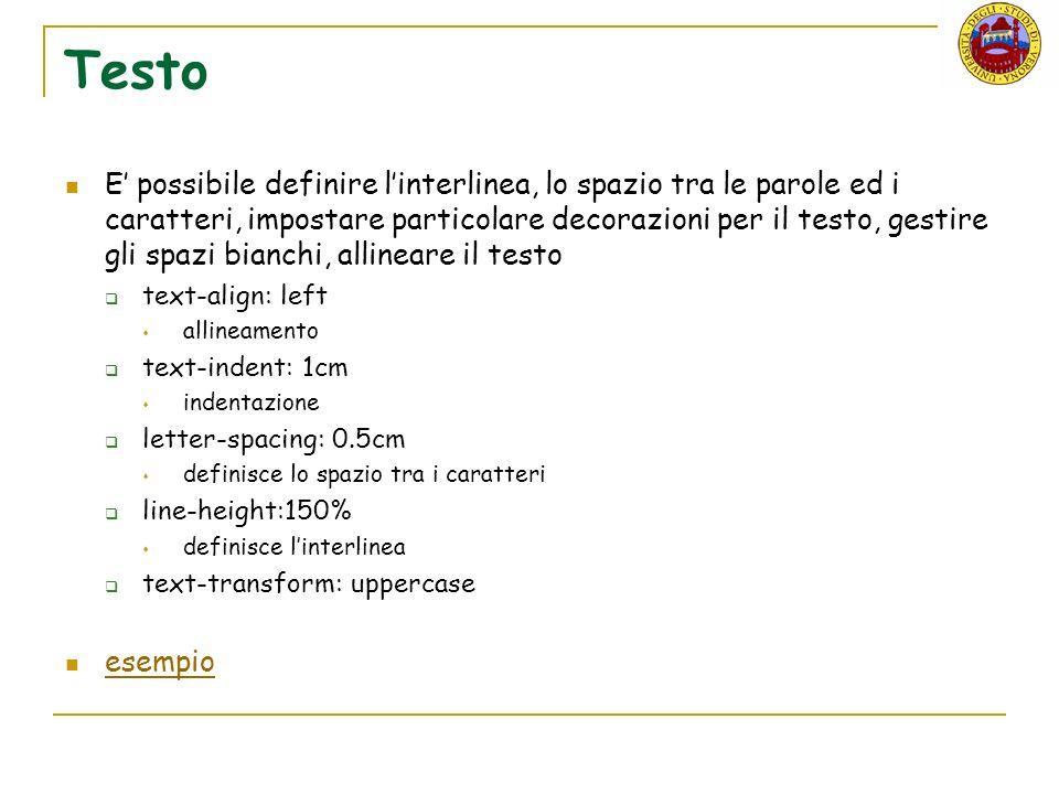 Testo E possibile definire linterlinea, lo spazio tra le parole ed i caratteri, impostare particolare decorazioni per il testo, gestire gli spazi bianchi, allineare il testo text-align: left allineamento text-indent: 1cm indentazione letter-spacing: 0.5cm definisce lo spazio tra i caratteri line-height:150% definisce linterlinea text-transform: uppercase esempio