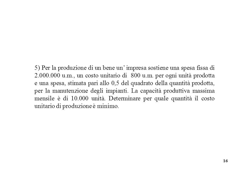 16 5) Per la produzione di un bene un impresa sostiene una spesa fissa di 2.000.000 u.m., un costo unitario di 800 u.m. per ogni unità prodotta e una
