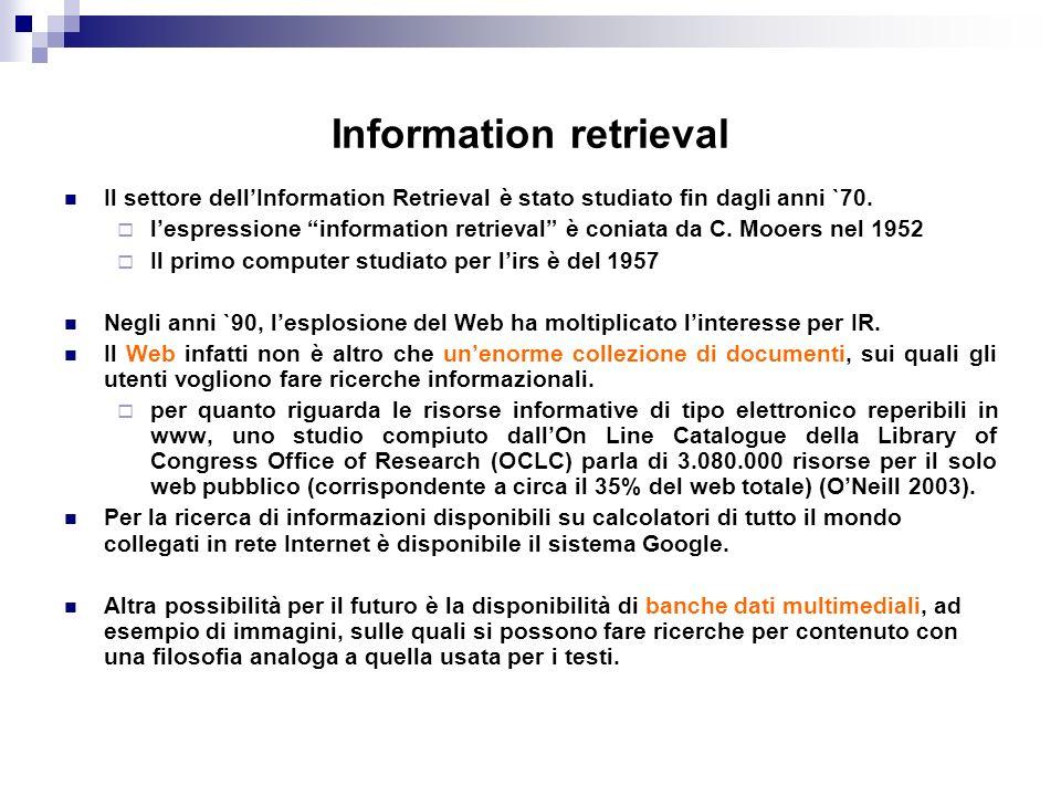 Information retrieval Il settore dellInformation Retrieval è stato studiato fin dagli anni `70. lespressione information retrieval è coniata da C. Moo