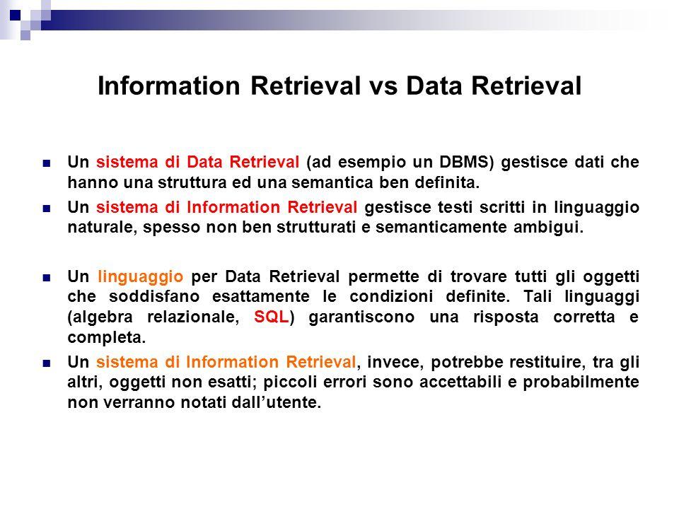 Information Retrieval vs Data Retrieval Un sistema di Data Retrieval (ad esempio un DBMS) gestisce dati che hanno una struttura ed una semantica ben d