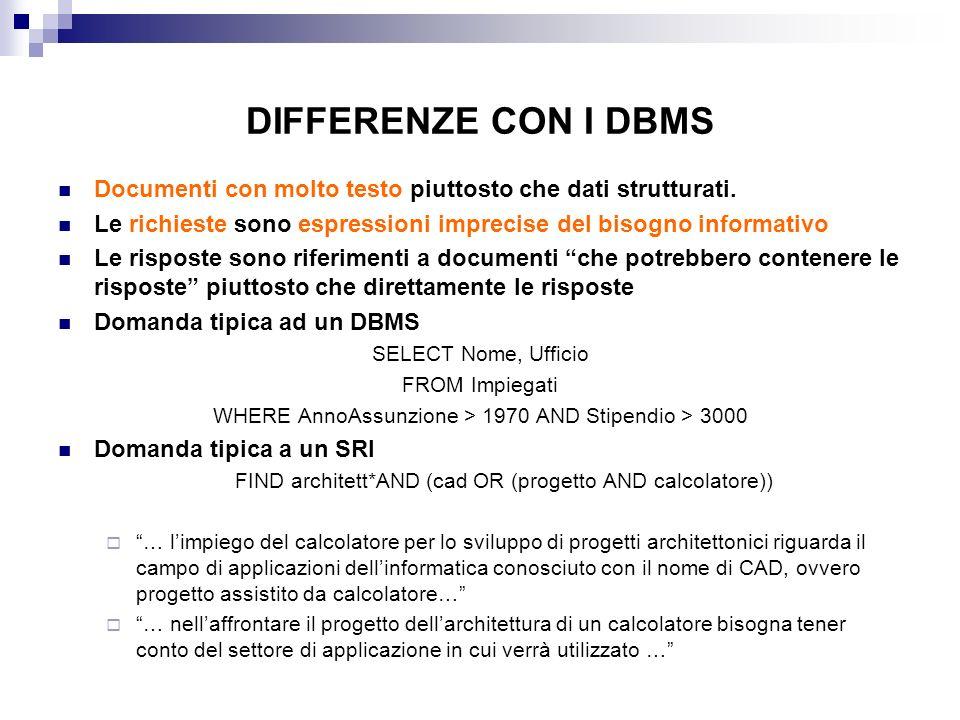 DIFFERENZE CON I DBMS Documenti con molto testo piuttosto che dati strutturati. Le richieste sono espressioni imprecise del bisogno informativo Le ris