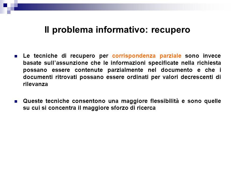 Il problema informativo: recupero Le tecniche di recupero per corrispondenza parziale sono invece basate sullassunzione che le informazioni specificat