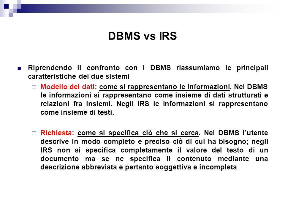 DBMS vs IRS Riprendendo il confronto con i DBMS riassumiamo le principali caratteristiche dei due sistemi Modello dei dati: come si rappresentano le i