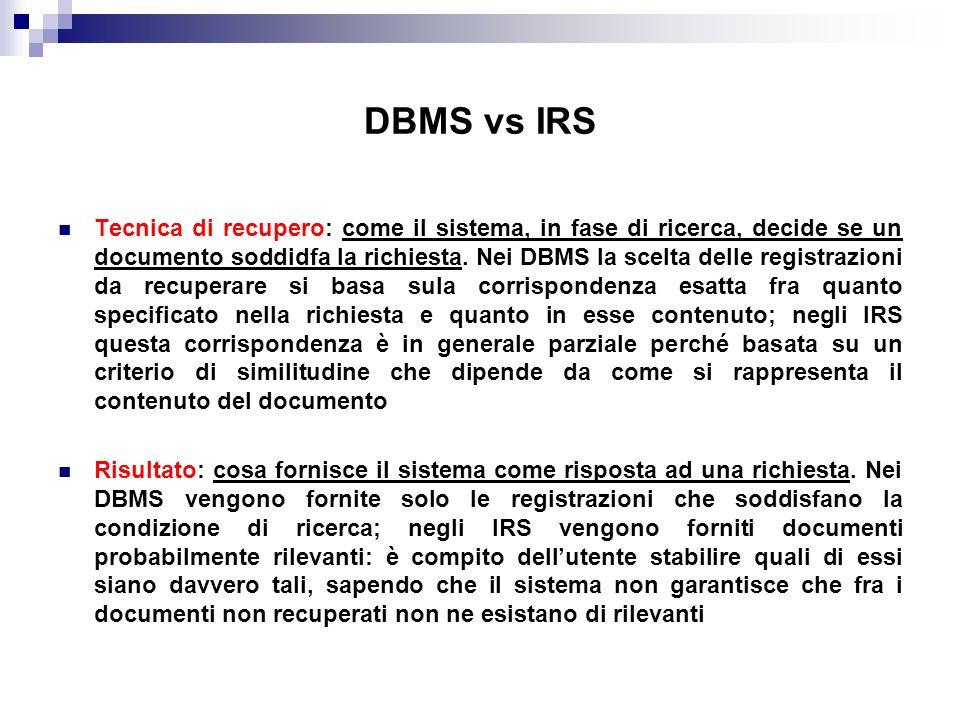DBMS vs IRS Tecnica di recupero: come il sistema, in fase di ricerca, decide se un documento soddidfa la richiesta. Nei DBMS la scelta delle registraz