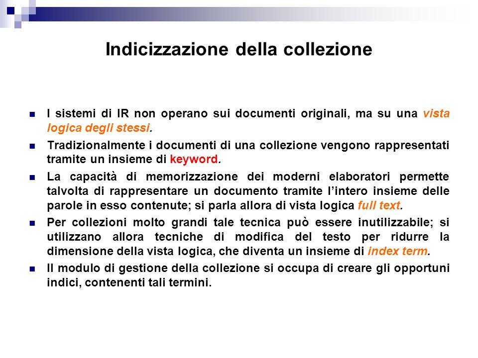 Indicizzazione della collezione I sistemi di IR non operano sui documenti originali, ma su una vista logica degli stessi. Tradizionalmente i documenti