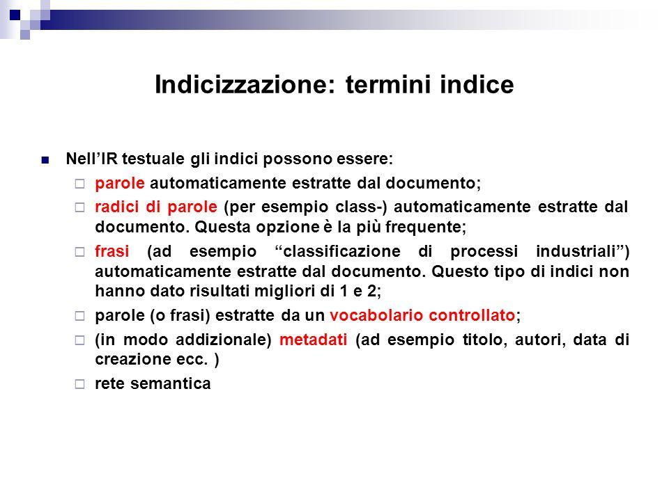 Indicizzazione: termini indice NellIR testuale gli indici possono essere: parole automaticamente estratte dal documento; radici di parole (per esempio