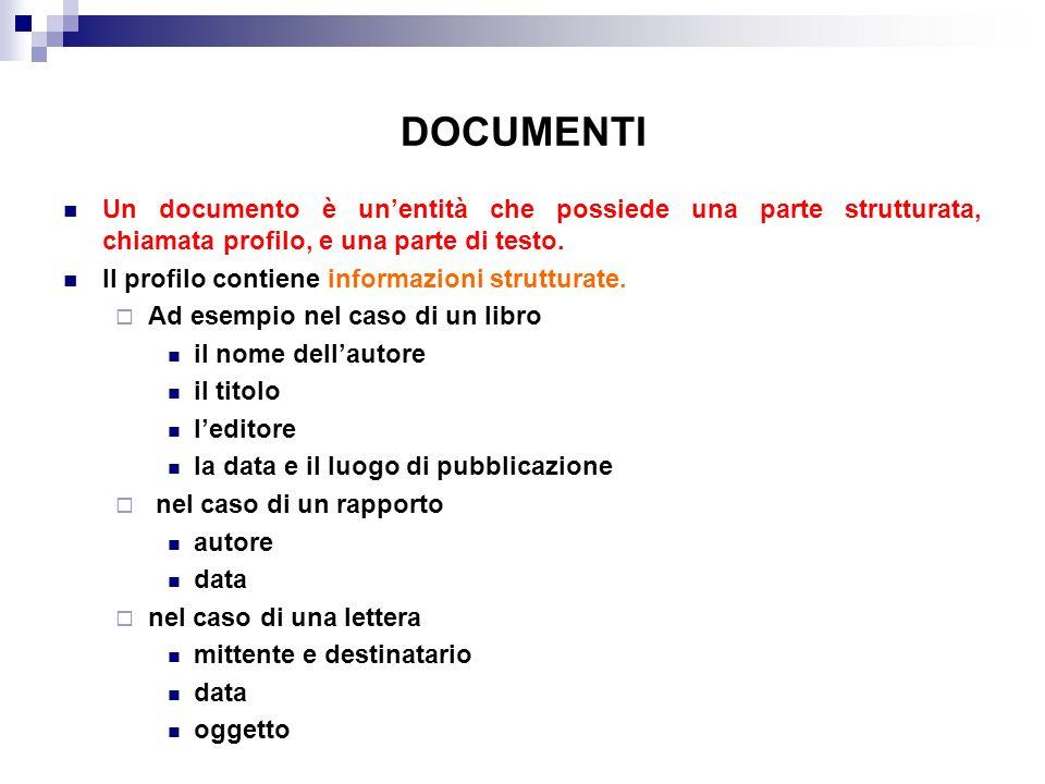DOCUMENTI Un documento è unentità che possiede una parte strutturata, chiamata profilo, e una parte di testo. Il profilo contiene informazioni struttu