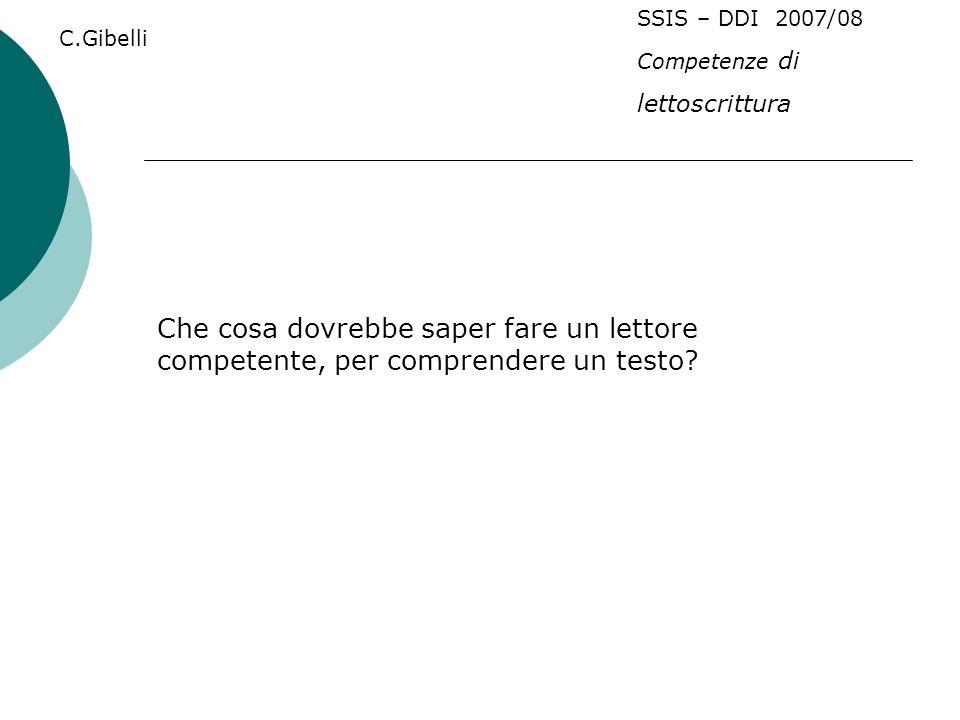 C.Gibelli SSIS – DDI 2007/08 Competenze di lettoscrittura Che cosa dovrebbe saper fare un lettore competente, per comprendere un testo