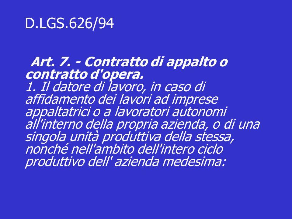 D.LGS.626/94 Art. 7. - Contratto di appalto o contratto d'opera. 1. Il datore di lavoro, in caso di affidamento dei lavori ad imprese appaltatrici o a