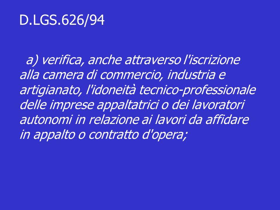 D.LGS.626/94 a) verifica, anche attraverso l iscrizione alla camera di commercio, industria e artigianato, l idoneità tecnico-professionale delle imprese appaltatrici o dei lavoratori autonomi in relazione ai lavori da affidare in appalto o contratto d opera;