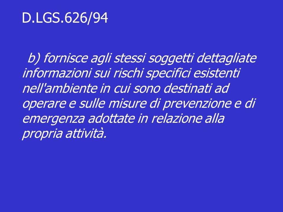 D.LGS.626/94 b) fornisce agli stessi soggetti dettagliate informazioni sui rischi specifici esistenti nell ambiente in cui sono destinati ad operare e sulle misure di prevenzione e di emergenza adottate in relazione alla propria attività.