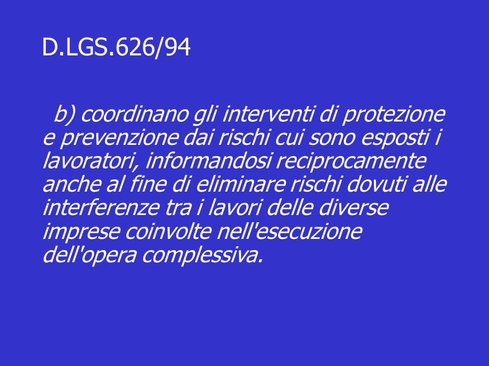 D.LGS.626/94 b) coordinano gli interventi di protezione e prevenzione dai rischi cui sono esposti i lavoratori, informandosi reciprocamente anche al fine di eliminare rischi dovuti alle interferenze tra i lavori delle diverse imprese coinvolte nell esecuzione dell opera complessiva.