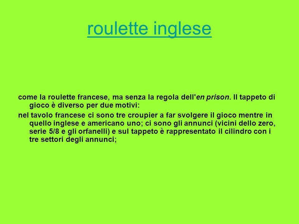 roulette inglese come la roulette francese, ma senza la regola dell'en prison. Il tappeto di gioco è diverso per due motivi: nel tavolo francese ci so