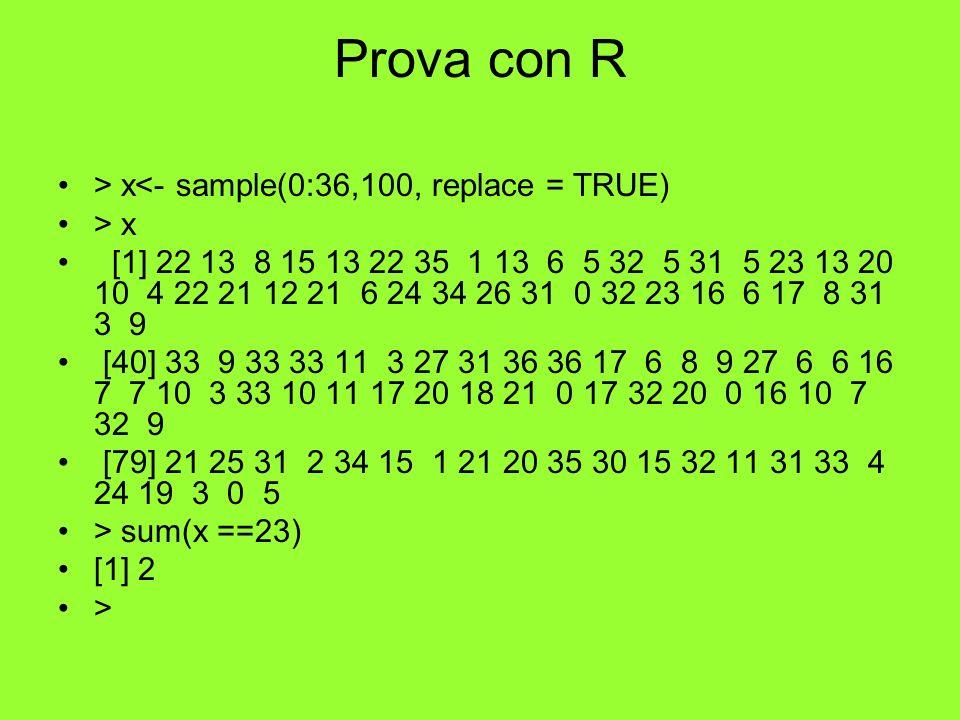 Prova con R > x<- sample(0:36,100, replace = TRUE) > x [1] 22 13 8 15 13 22 35 1 13 6 5 32 5 31 5 23 13 20 10 4 22 21 12 21 6 24 34 26 31 0 32 23 16 6