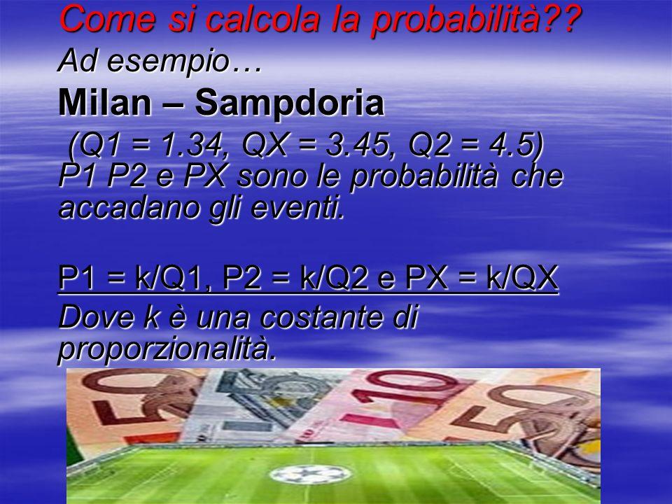 Come si calcola la probabilità?? Ad esempio… Milan – Sampdoria (Q1 = 1.34, QX = 3.45, Q2 = 4.5) P1 P2 e PX sono le probabilità che accadano gli eventi