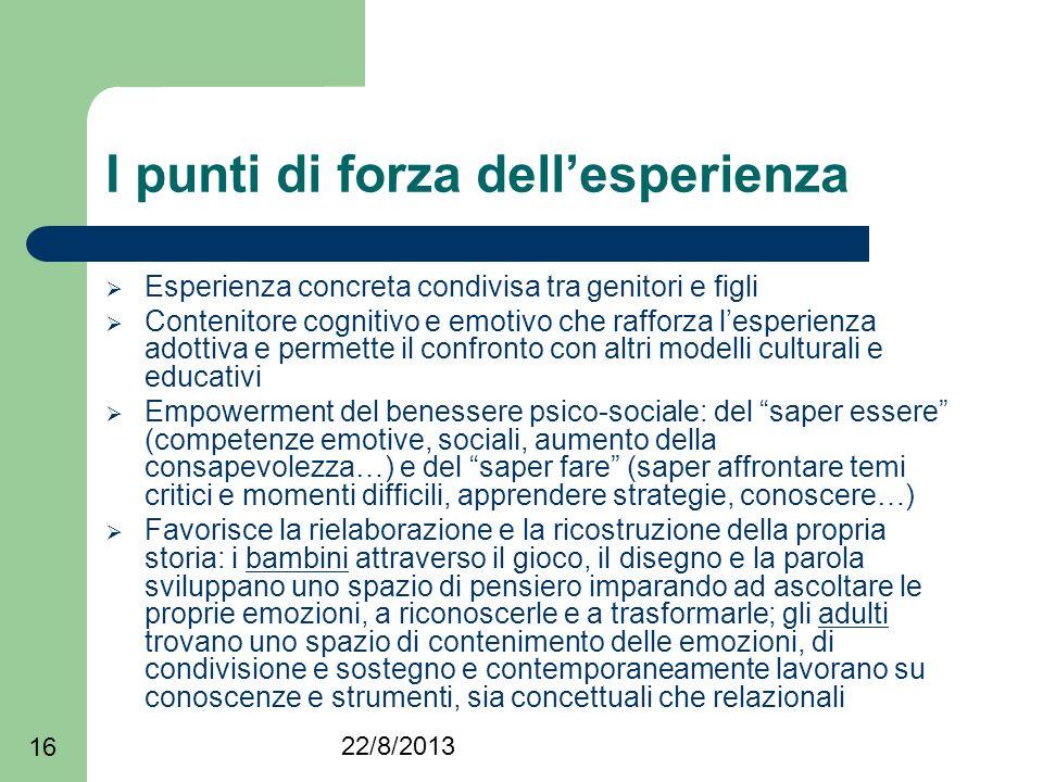22/8/2013 16 I punti di forza dellesperienza Esperienza concreta condivisa tra genitori e figli Contenitore cognitivo e emotivo che rafforza lesperien