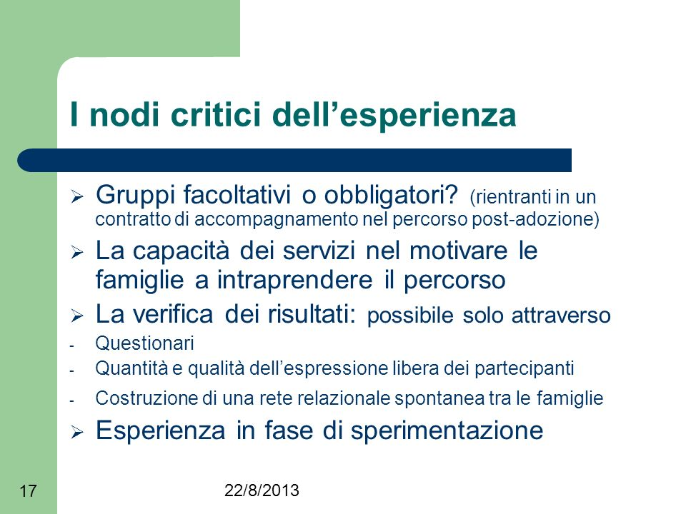 22/8/2013 17 I nodi critici dellesperienza Gruppi facoltativi o obbligatori? (rientranti in un contratto di accompagnamento nel percorso post-adozione