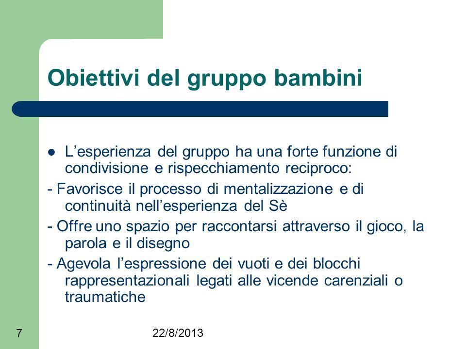 22/8/2013 7 Obiettivi del gruppo bambini Lesperienza del gruppo ha una forte funzione di condivisione e rispecchiamento reciproco: - Favorisce il proc