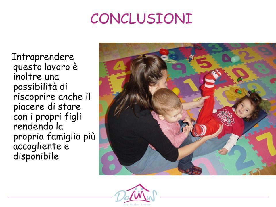 CONCLUSIONI Intraprendere questo lavoro è inoltre una possibilità di riscoprire anche il piacere di stare con i propri figli rendendo la propria famig