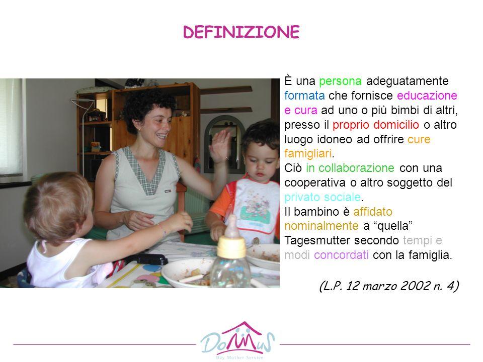 DEFINIZIONE È una persona adeguatamente formata che fornisce educazione e cura ad uno o più bimbi di altri, presso il proprio domicilio o altro luogo