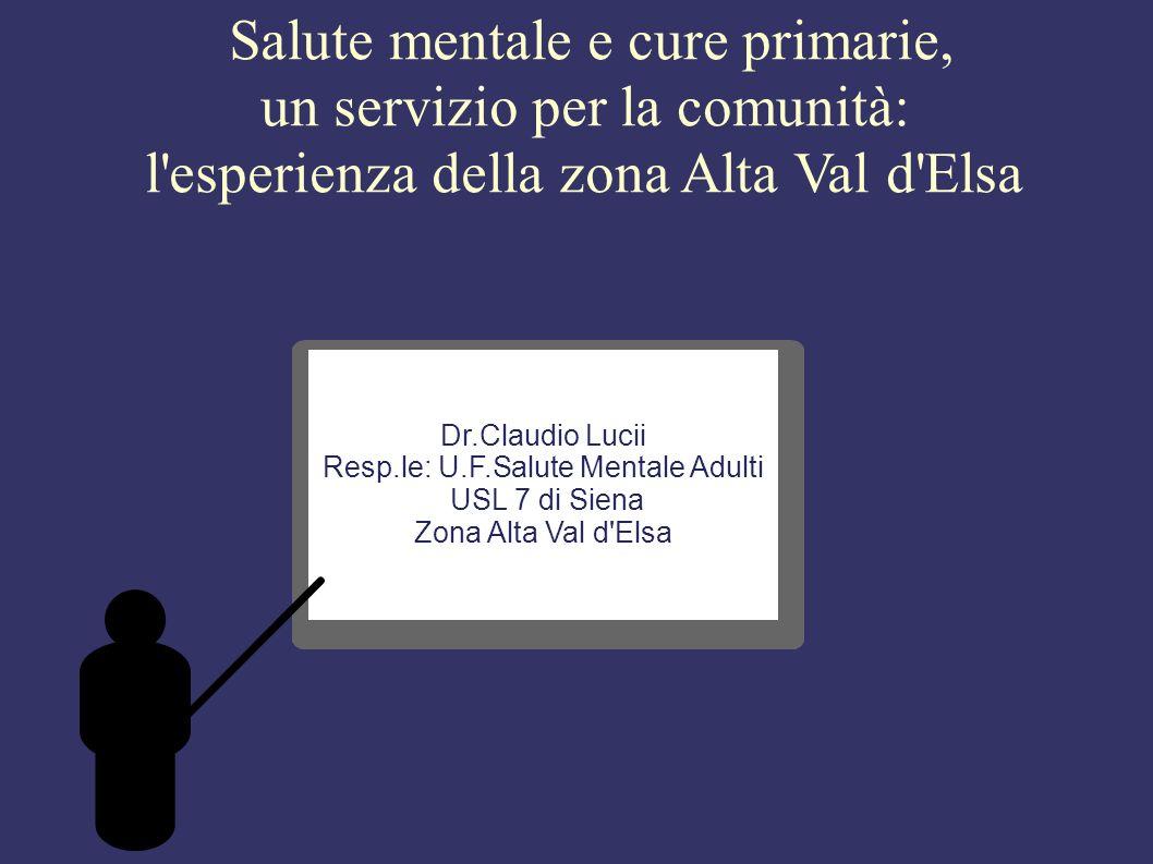 Salute mentale e cure primarie, un servizio per la comunità: l esperienza della zona Alta Val d Elsa Dr.Claudio Lucii Resp.le: U.F.Salute Mentale Adulti USL 7 di Siena Zona Alta Val d Elsa