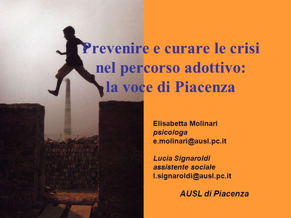 Prevenire e curare le crisi nel percorso adottivo: la voce di Piacenza Elisabetta Molinari psicologa e.molinari@ausl.pc.it Lucia Signaroldi assistente