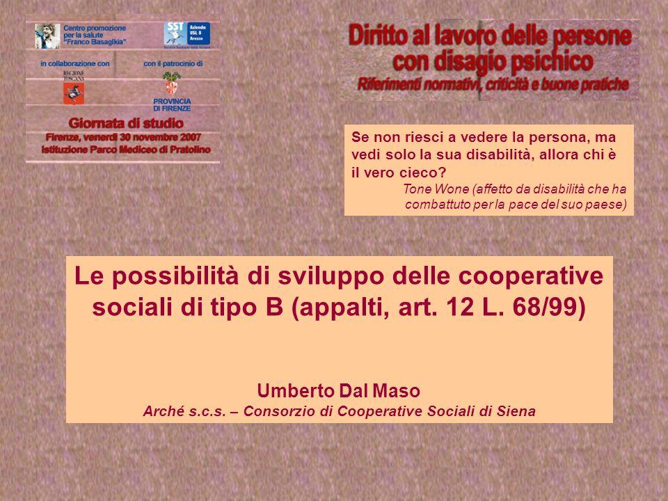 Le possibilità di sviluppo delle cooperative sociali di tipo B (appalti, art. 12 L. 68/99) Umberto Dal Maso Arché s.c.s. – Consorzio di Cooperative So