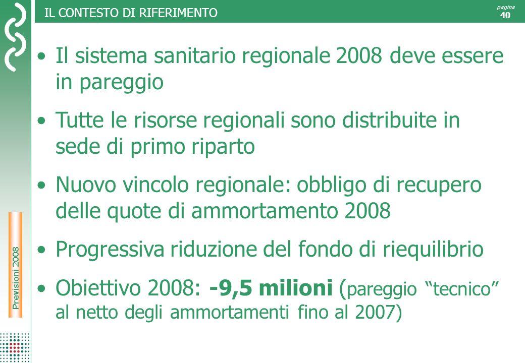 Risultati 2007 pagina 40 IL CONTESTO DI RIFERIMENTO Previsioni 2008 Il sistema sanitario regionale 2008 deve essere in pareggio Tutte le risorse regionali sono distribuite in sede di primo riparto Nuovo vincolo regionale: obbligo di recupero delle quote di ammortamento 2008 Progressiva riduzione del fondo di riequilibrio Obiettivo 2008: -9,5 milioni ( pareggio tecnico al netto degli ammortamenti fino al 2007)