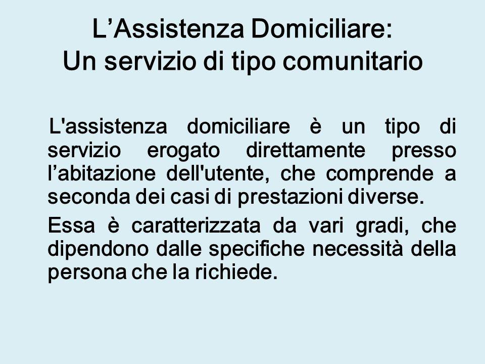 LAssistenza Domiciliare: Un servizio di tipo comunitario L assistenza domiciliare è un tipo di servizio erogato direttamente presso labitazione dell utente, che comprende a seconda dei casi di prestazioni diverse.