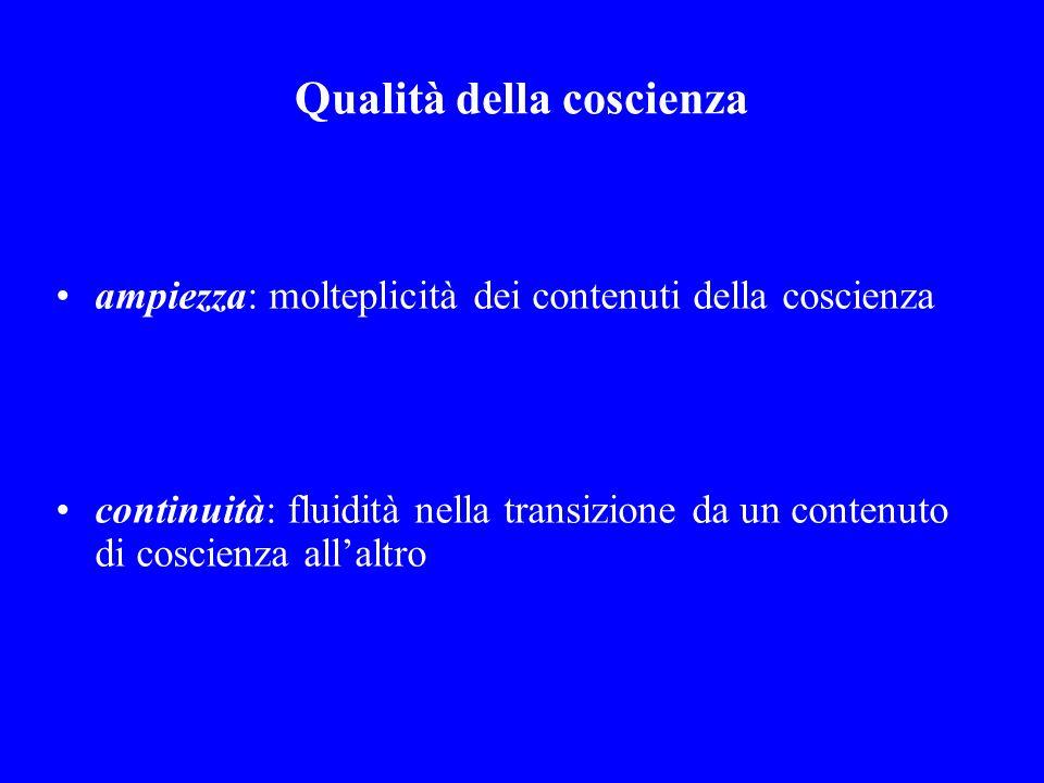 Qualità della coscienza ampiezza: molteplicità dei contenuti della coscienza continuità: fluidità nella transizione da un contenuto di coscienza allal