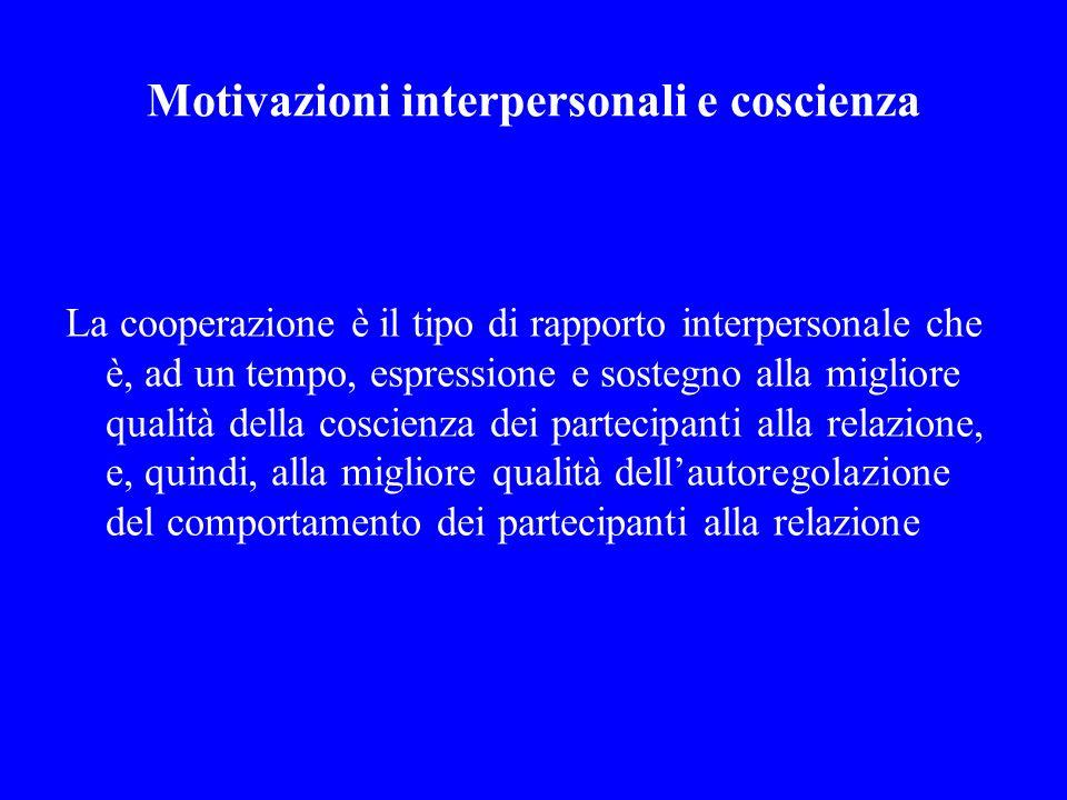 Motivazioni interpersonali e coscienza La cooperazione è il tipo di rapporto interpersonale che è, ad un tempo, espressione e sostegno alla migliore q