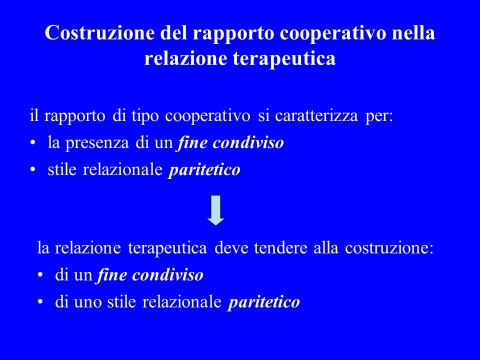 Costruzione del rapporto cooperativo nella relazione terapeutica il rapporto di tipo cooperativo si caratterizza per: la presenza di un fine condiviso