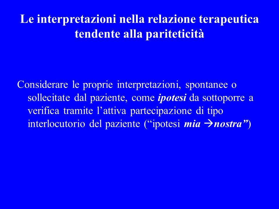 Le interpretazioni nella relazione terapeutica tendente alla pariteticità Considerare le proprie interpretazioni, spontanee o sollecitate dal paziente