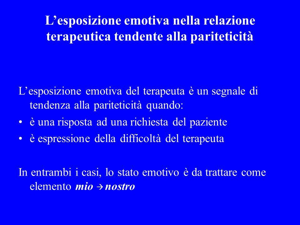 Lesposizione emotiva nella relazione terapeutica tendente alla pariteticità Lesposizione emotiva del terapeuta è un segnale di tendenza alla paritetic