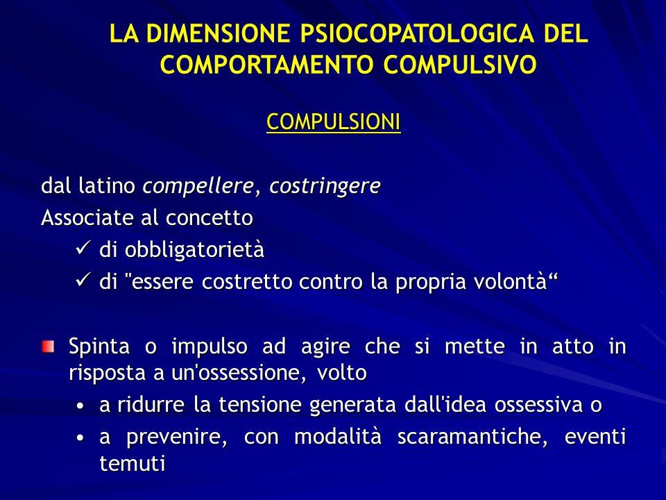 LA DIMENSIONE PSIOCOPATOLOGICA DEL COMPORTAMENTO COMPULSIVO COMPULSIONI dal latino compellere, costringere Associate al concetto di obbligatorietà di