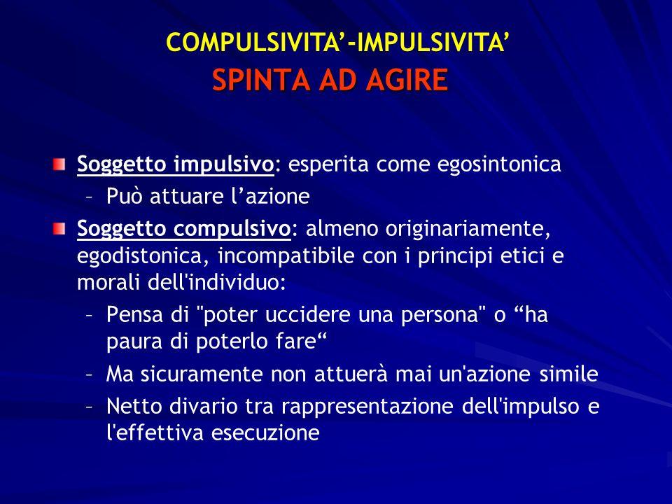 SPINTA AD AGIRE Soggetto impulsivo: esperita come egosintonica – –Può attuare lazione Soggetto compulsivo: almeno originariamente, egodistonica, incom