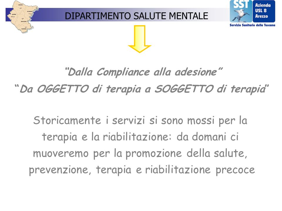 Dalla Compliance alla adesione Da OGGETTO di terapia a SOGGETTO di terapia Storicamente i servizi si sono mossi per la terapia e la riabilitazione: da