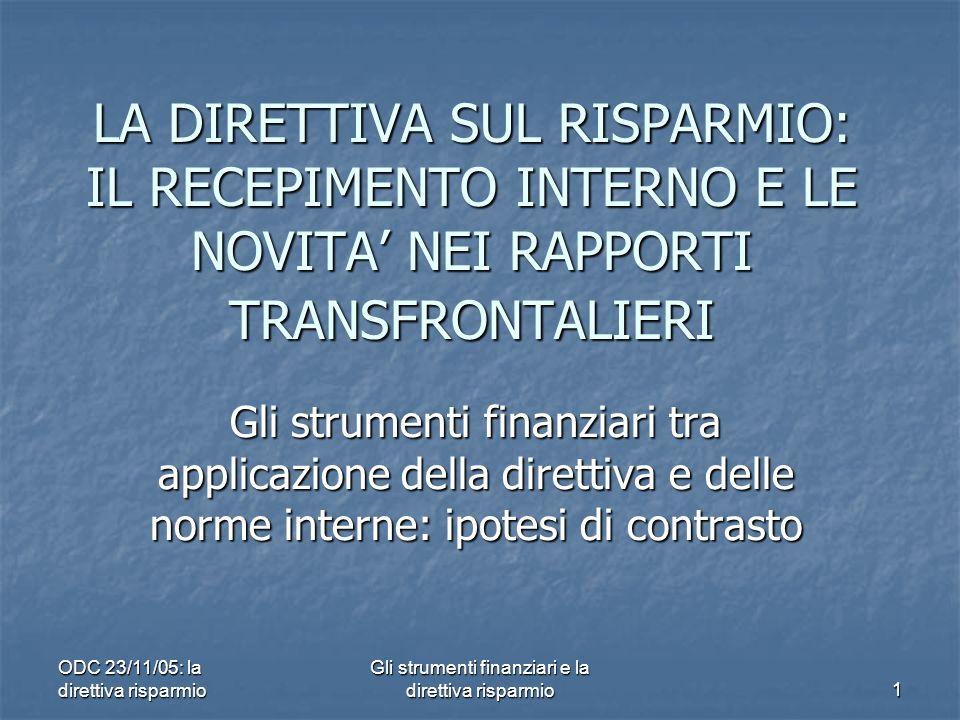 ODC 23/11/05: la direttiva risparmio Gli strumenti finanziari e la direttiva risparmio 1 LA DIRETTIVA SUL RISPARMIO: IL RECEPIMENTO INTERNO E LE NOVITA NEI RAPPORTI TRANSFRONTALIERI Gli strumenti finanziari tra applicazione della direttiva e delle norme interne: ipotesi di contrasto
