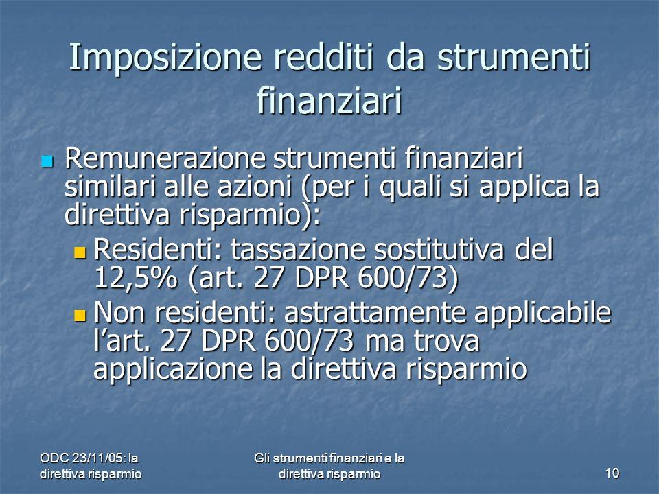 ODC 23/11/05: la direttiva risparmio Gli strumenti finanziari e la direttiva risparmio10 Imposizione redditi da strumenti finanziari Remunerazione strumenti finanziari similari alle azioni (per i quali si applica la direttiva risparmio): Remunerazione strumenti finanziari similari alle azioni (per i quali si applica la direttiva risparmio): Residenti: tassazione sostitutiva del 12,5% (art.