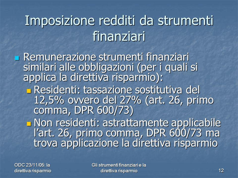 ODC 23/11/05: la direttiva risparmio Gli strumenti finanziari e la direttiva risparmio12 Imposizione redditi da strumenti finanziari Remunerazione strumenti finanziari similari alle obbligazioni (per i quali si applica la direttiva risparmio): Remunerazione strumenti finanziari similari alle obbligazioni (per i quali si applica la direttiva risparmio): Residenti: tassazione sostitutiva del 12,5% ovvero del 27% (art.