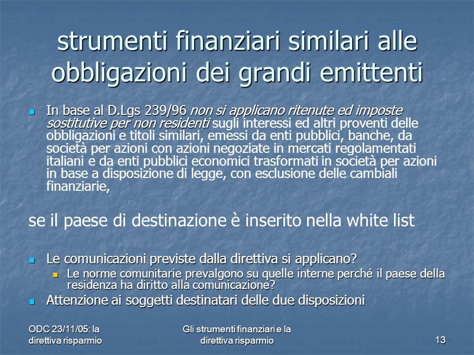 ODC 23/11/05: la direttiva risparmio Gli strumenti finanziari e la direttiva risparmio13 strumenti finanziari similari alle obbligazioni dei grandi emittenti In base al D.Lgs 239/96 non si applicano ritenute ed imposte sostitutive per non residenti In base al D.Lgs 239/96 non si applicano ritenute ed imposte sostitutive per non residenti sugli interessi ed altri proventi delle obbligazioni e titoli similari, emessi da enti pubblici, banche, da società per azioni con azioni negoziate in mercati regolamentati italiani e da enti pubblici economici trasformati in società per azioni in base a disposizione di legge, con esclusione delle cambiali finanziarie, se il paese di destinazione è inserito nella white list Le comunicazioni previste dalla direttiva si applicano.